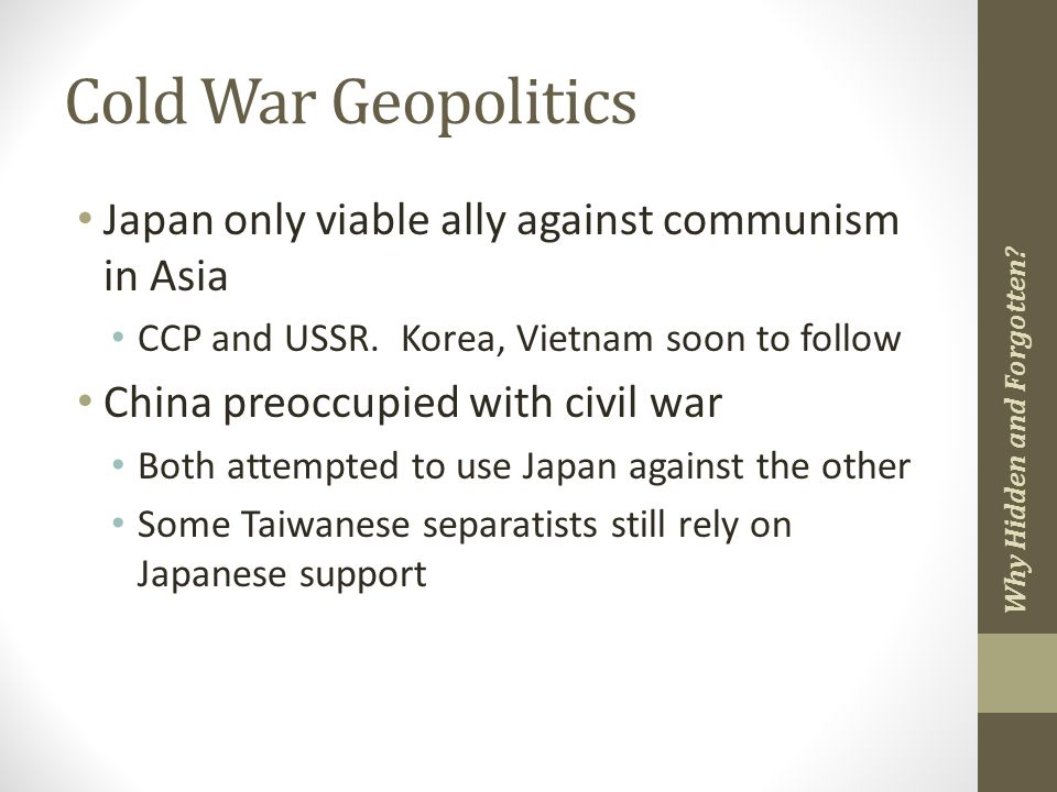 Cold War Geopolitics Japan only viable ally against communism in Asia CCP and USSR.