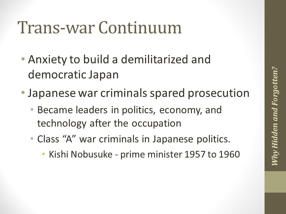 Trans-war Continuum Anxiety to build a demilitarized and democratic Japan Japanese war criminals spared prosecution Became leaders in politics, economy, and technology after the occupation Class A war criminals in Japanese politics.