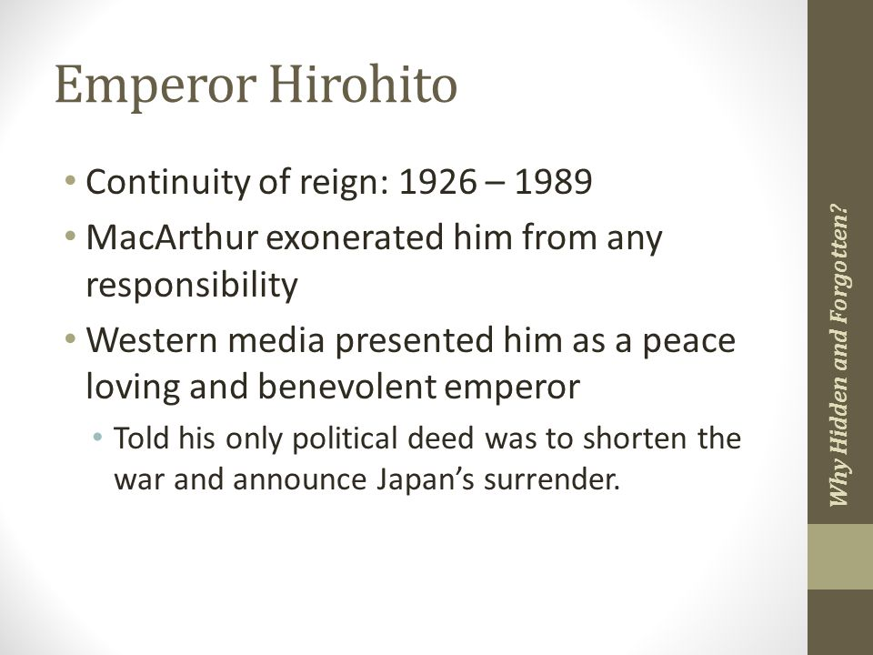 Emperor Hirohito Continuity of reign: 1926 – 1989 MacArthur exonerated him from any responsibility Western media presented him as a peace loving and benevolent emperor Told his only political deed was to shorten the war and announce Japan's surrender.