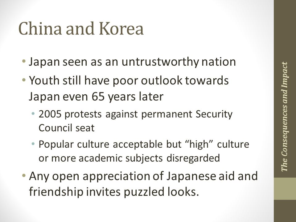 China and Korea Japan seen as an untrustworthy nation Youth still have poor outlook towards Japan even 65 years later 2005 protests against permanent Security Council seat Popular culture acceptable but high culture or more academic subjects disregarded Any open appreciation of Japanese aid and friendship invites puzzled looks.
