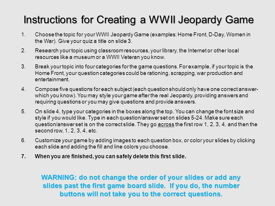 1.Choose the topic for your WWII Jeopardy Game (examples: Home Front, D-Day, Women in the War).