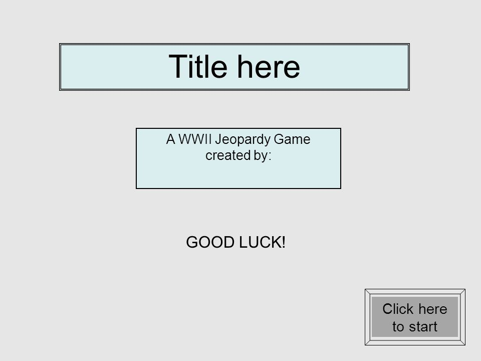 Title here A WWII Jeopardy Game created by: GOOD LUCK! Click here to start