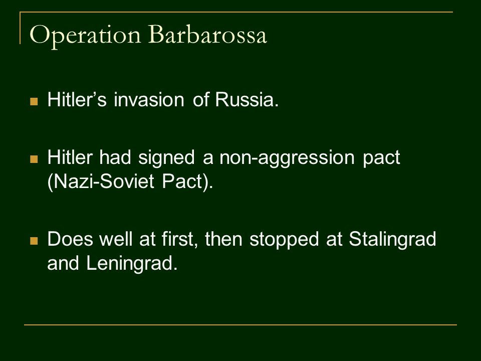 Operation Barbarossa Hitler's invasion of Russia. Hitler had signed a non-aggression pact (Nazi-Soviet Pact). Does well at first, then stopped at Stal