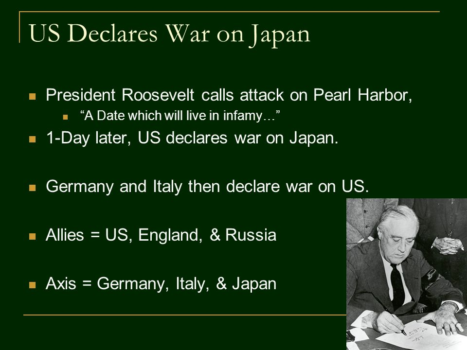 "US Declares War on Japan President Roosevelt calls attack on Pearl Harbor, ""A Date which will live in infamy…"" 1-Day later, US declares war on Japan."