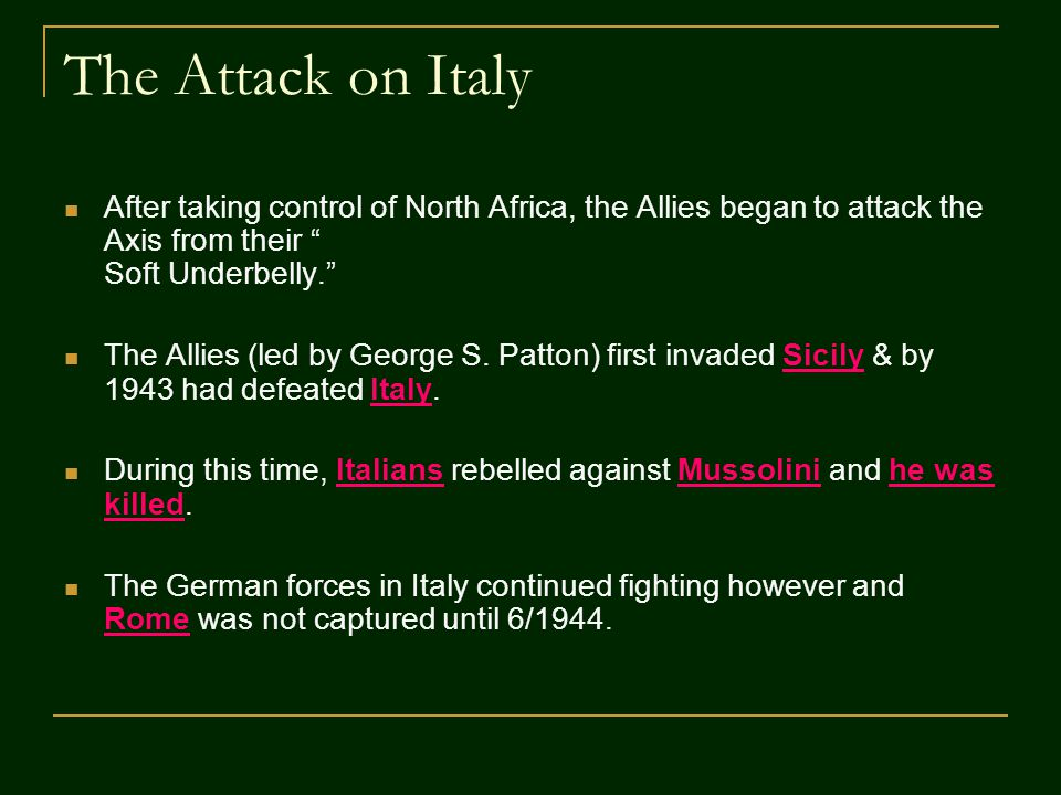 "The Attack on Italy After taking control of North Africa, the Allies began to attack the Axis from their "" Soft Underbelly."" The Allies (led by George"