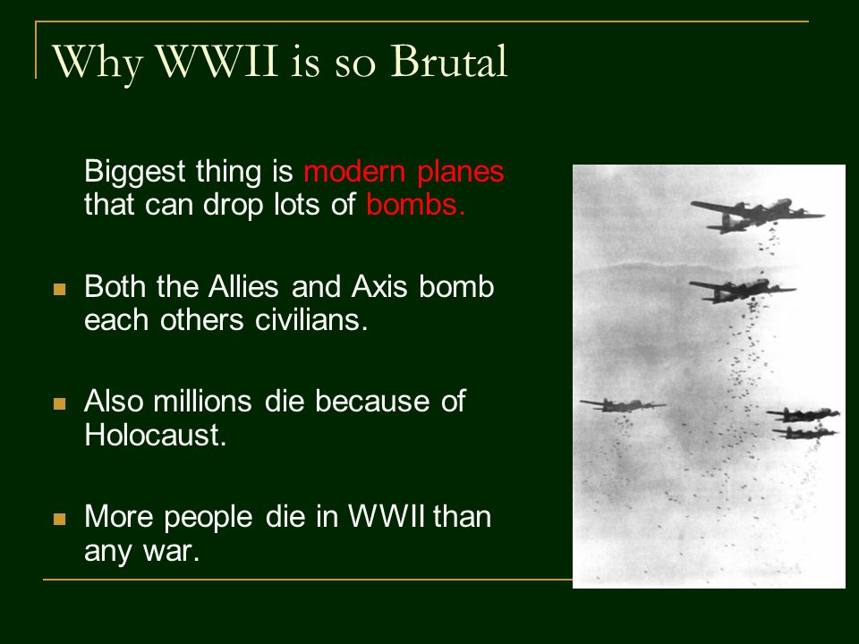 Why WWII is so Brutal Biggest thing is modern planes that can drop lots of bombs. Both the Allies and Axis bomb each others civilians. Also millions d