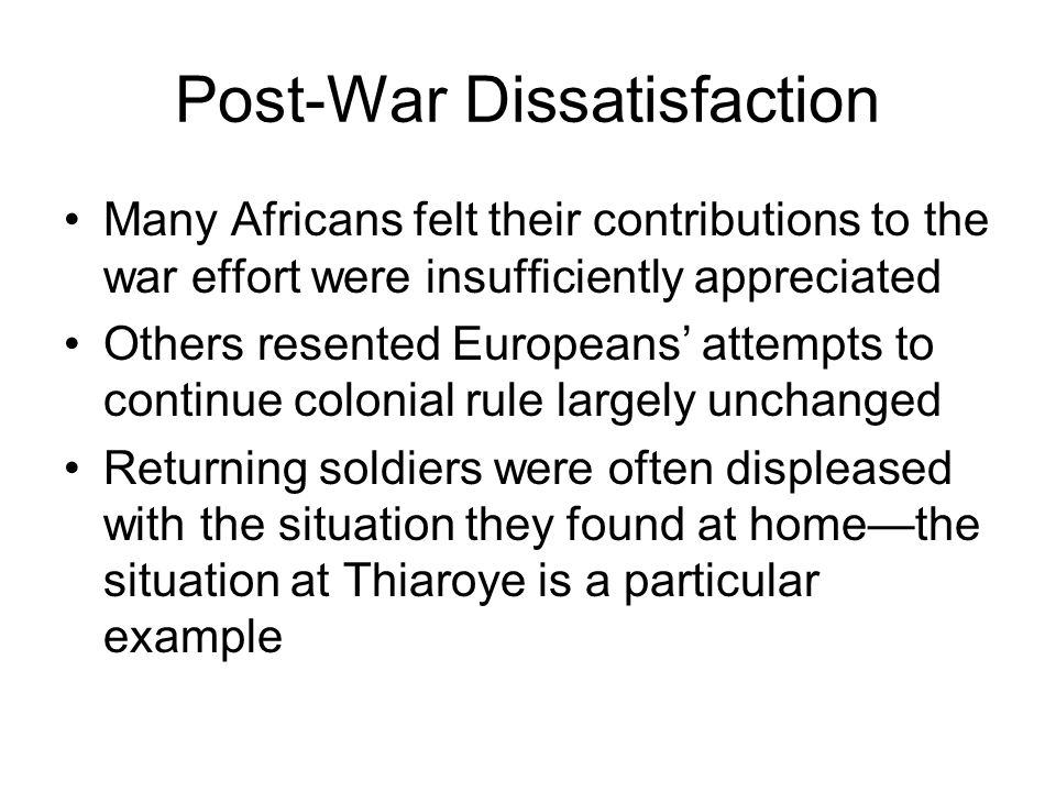Post-War Dissatisfaction Many Africans felt their contributions to the war effort were insufficiently appreciated Others resented Europeans' attempts to continue colonial rule largely unchanged Returning soldiers were often displeased with the situation they found at home—the situation at Thiaroye is a particular example