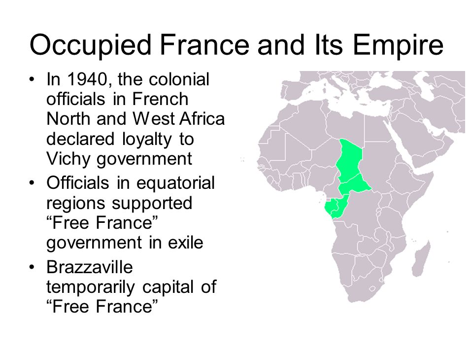 Occupied France and Its Empire In 1940, the colonial officials in French North and West Africa declared loyalty to Vichy government Officials in equatorial regions supported Free France government in exile Brazzaville temporarily capital of Free France