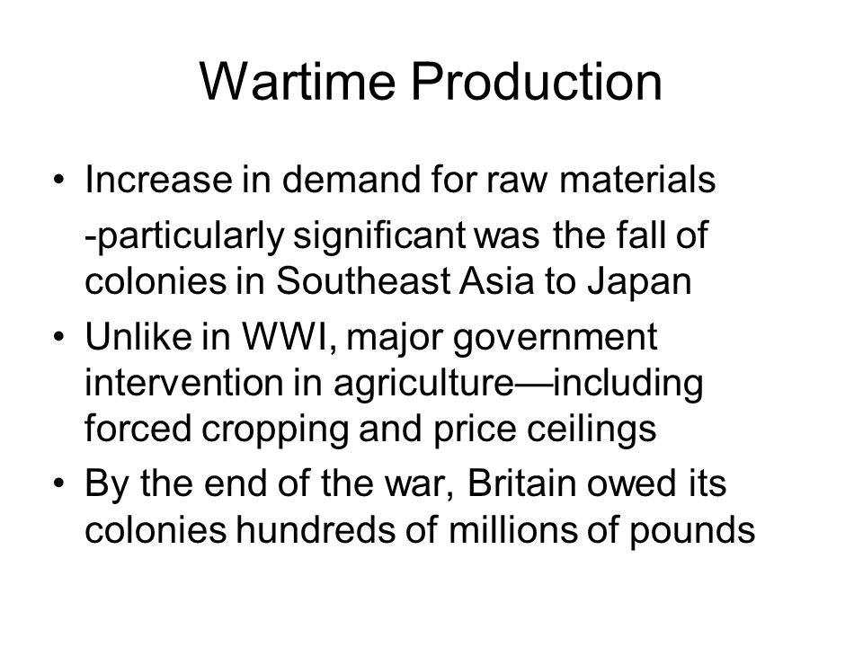 Wartime Production Increase in demand for raw materials -particularly significant was the fall of colonies in Southeast Asia to Japan Unlike in WWI, major government intervention in agriculture—including forced cropping and price ceilings By the end of the war, Britain owed its colonies hundreds of millions of pounds