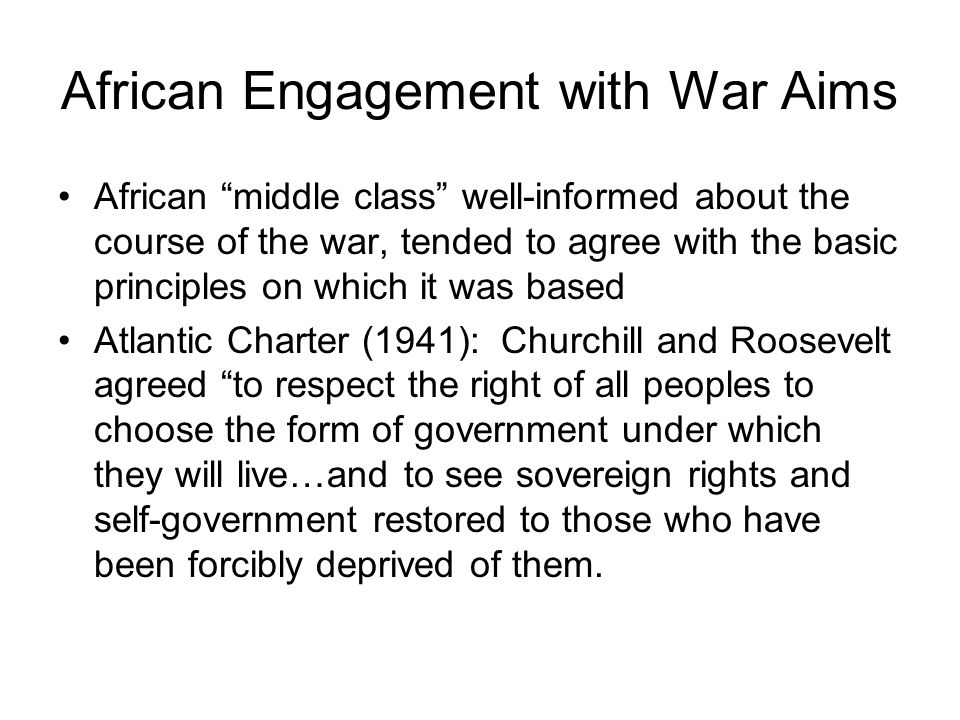 African Engagement with War Aims African middle class well-informed about the course of the war, tended to agree with the basic principles on which it was based Atlantic Charter (1941): Churchill and Roosevelt agreed to respect the right of all peoples to choose the form of government under which they will live…and to see sovereign rights and self-government restored to those who have been forcibly deprived of them.
