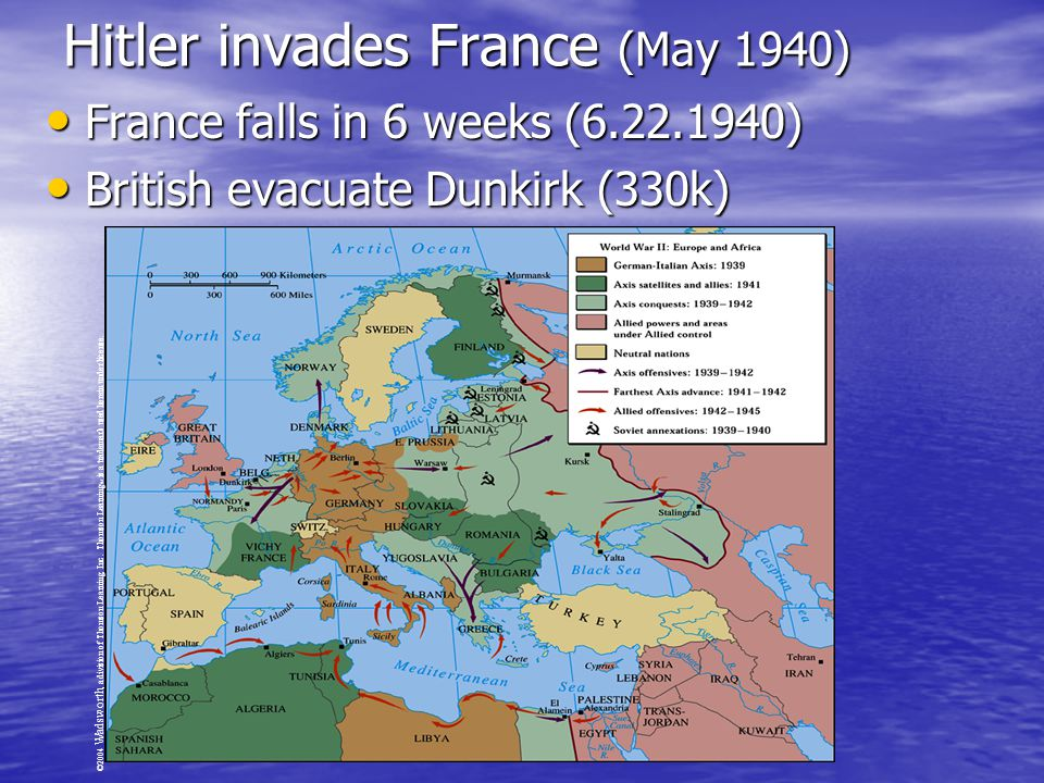 France falls in 6 weeks (6.22.1940) France falls in 6 weeks (6.22.1940) British evacuate Dunkirk (330k) British evacuate Dunkirk (330k) ©2004 Wadsworth, a division of Thomson Learning, Inc.