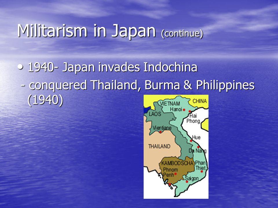Militarism in Japan (continue) 1940- Japan invades Indochina 1940- Japan invades Indochina - conquered Thailand, Burma & Philippines (1940) - conquered Thailand, Burma & Philippines (1940)