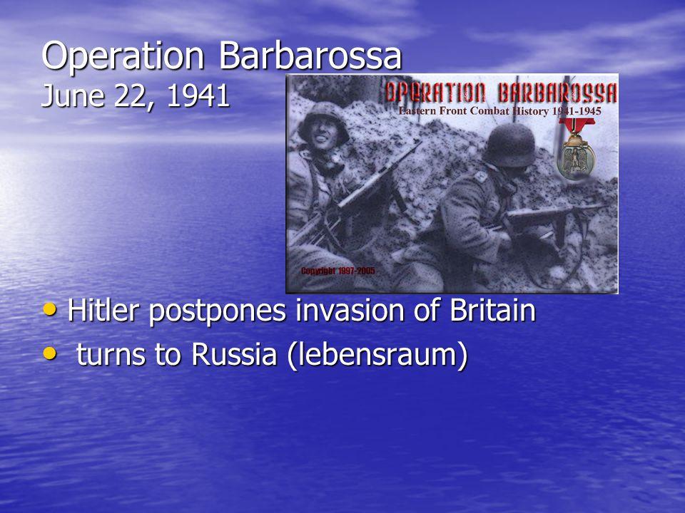 Operation Barbarossa June 22, 1941 Hitler postpones invasion of Britain Hitler postpones invasion of Britain turns to Russia (lebensraum) turns to Russia (lebensraum)