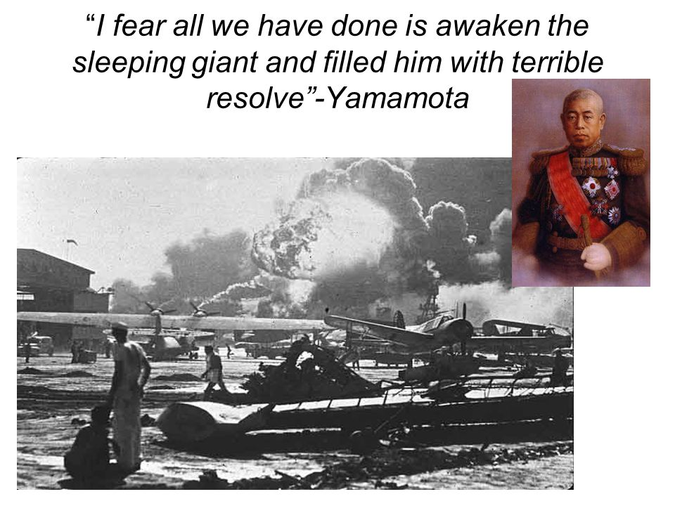I fear all we have done is awaken the sleeping giant and filled him with terrible resolve -Yamamota