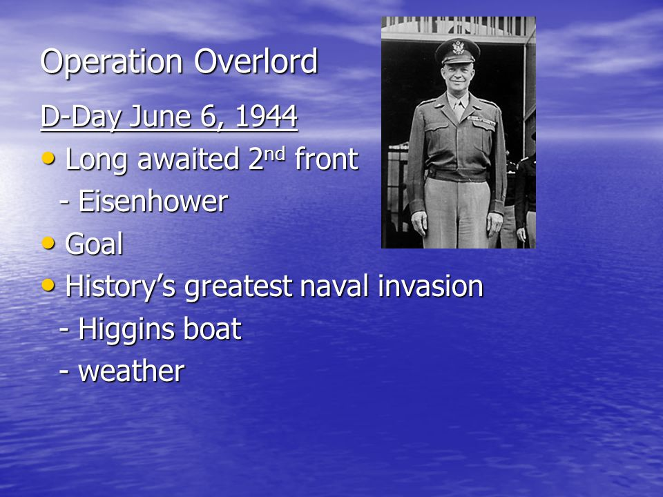 Operation Overlord D-Day June 6, 1944 Long awaited 2 nd front Long awaited 2 nd front - Eisenhower - Eisenhower Goal Goal History's greatest naval invasion History's greatest naval invasion - Higgins boat - Higgins boat - weather - weather