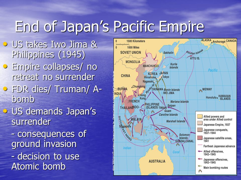 End of Japan's Pacific Empire US takes Iwo Jima & Philippines (1945) US takes Iwo Jima & Philippines (1945) Empire collapses/ no retreat no surrender Empire collapses/ no retreat no surrender FDR dies/ Truman/ A- bomb FDR dies/ Truman/ A- bomb US demands Japan's surrender US demands Japan's surrender - consequences of ground invasion - consequences of ground invasion - decision to use Atomic bomb - decision to use Atomic bomb ©2004 Wadsworth, a division of Thomson Learning, Inc.