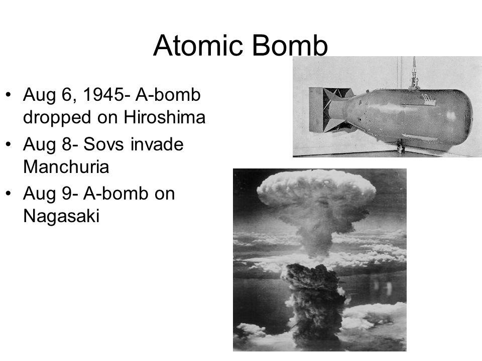 Atomic Bomb Aug 6, 1945- A-bomb dropped on Hiroshima Aug 8- Sovs invade Manchuria Aug 9- A-bomb on Nagasaki