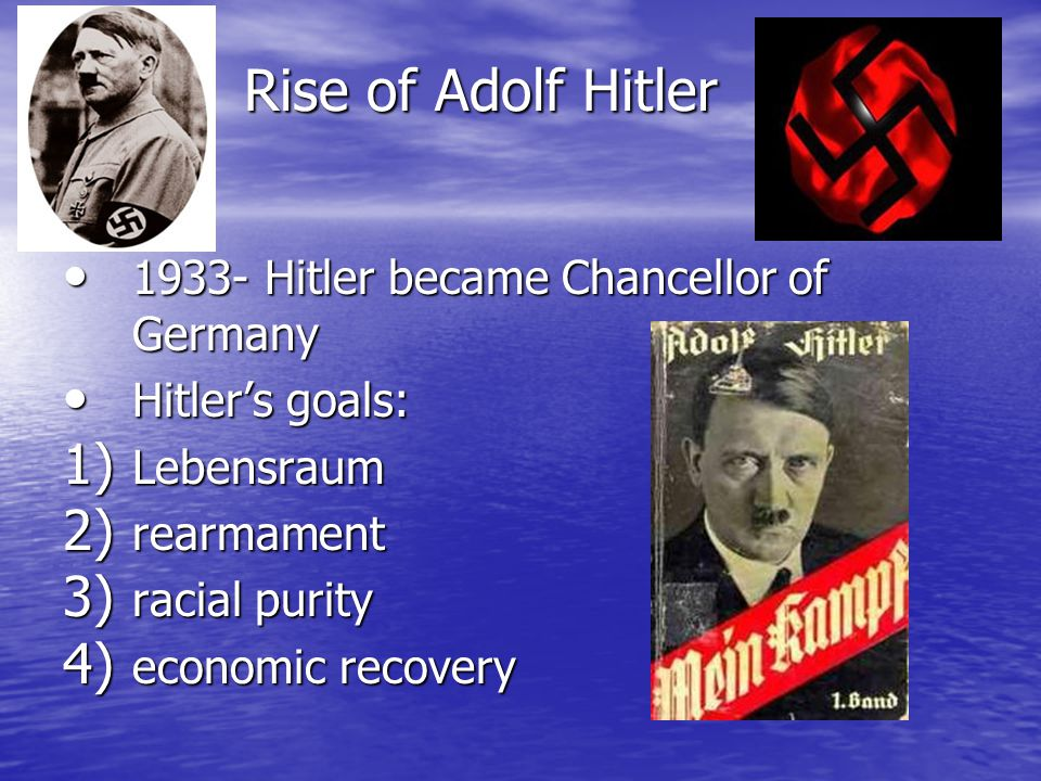 Rise of Adolf Hitler Rise of Adolf Hitler 1933- Hitler became Chancellor of Germany 1933- Hitler became Chancellor of Germany Hitler's goals: Hitler's goals: 1) Lebensraum 2) rearmament 3) racial purity 4) economic recovery