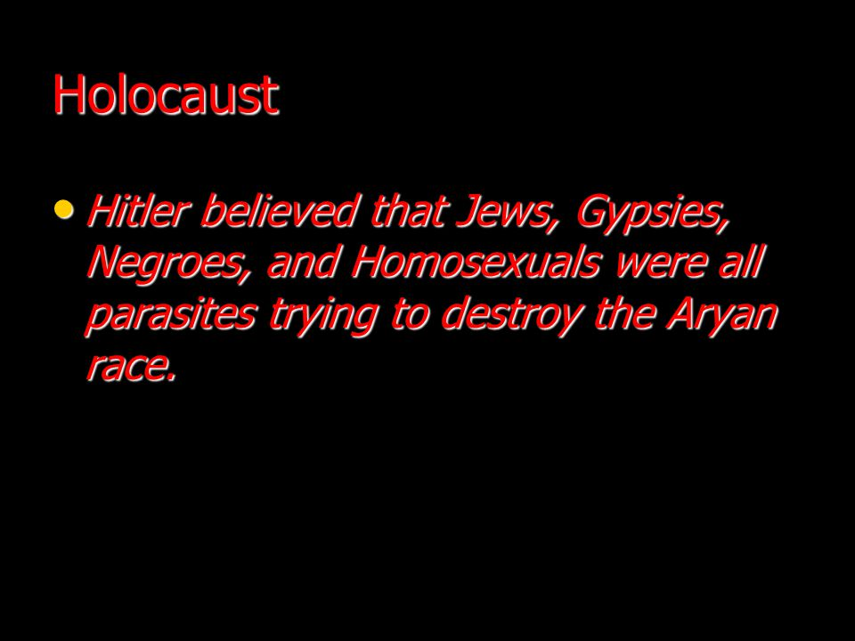 Holocaust Hitler believed that Jews, Gypsies, Negroes, and Homosexuals were all parasites trying to destroy the Aryan race. Hitler believed that Jews,
