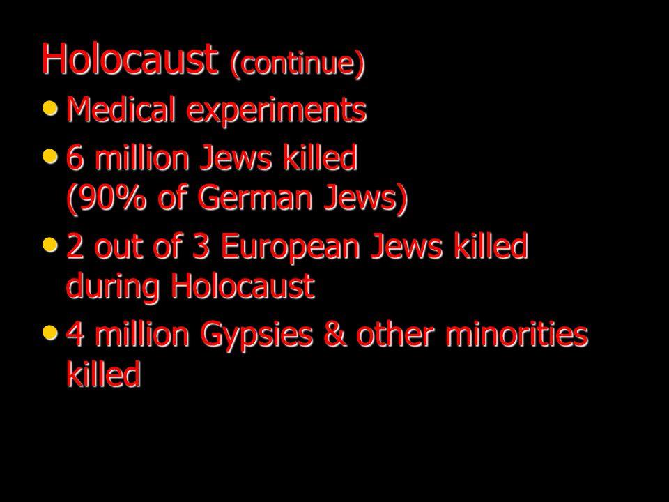 Holocaust (continue) Medical experiments Medical experiments 6 million Jews killed (90% of German Jews) 6 million Jews killed (90% of German Jews) 2 out of 3 European Jews killed during Holocaust 2 out of 3 European Jews killed during Holocaust 4 million Gypsies & other minorities killed 4 million Gypsies & other minorities killed
