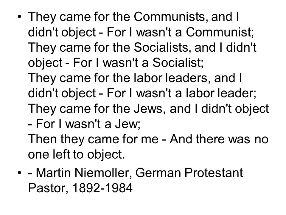 They came for the Communists, and I didn't object - For I wasn't a Communist; They came for the Socialists, and I didn't object - For I wasn't a Socia