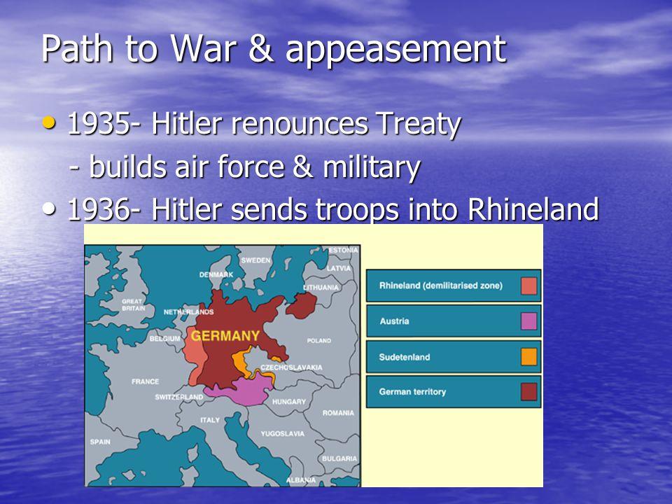 Path to War & appeasement 1935- Hitler renounces Treaty 1935- Hitler renounces Treaty - builds air force & military - builds air force & military 1936- Hitler sends troops into Rhineland 1936- Hitler sends troops into Rhineland