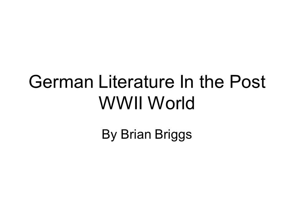 German Literature In the Post WWII World By Brian Briggs