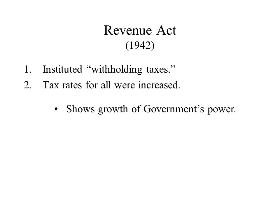 Revenue Act (1942) 1.Instituted withholding taxes. 2.Tax rates for all were increased.