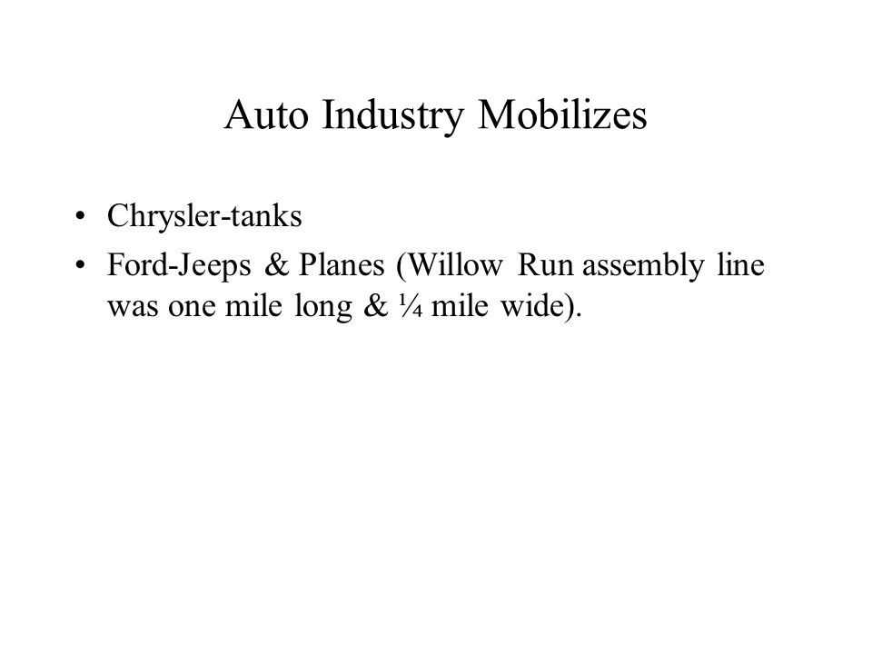 Auto Industry Mobilizes Chrysler-tanks Ford-Jeeps & Planes (Willow Run assembly line was one mile long & ¼ mile wide).