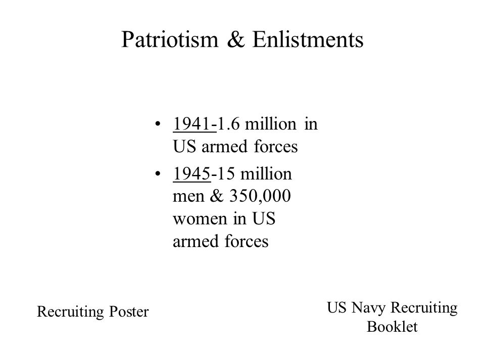 Patriotism & Enlistments 1941-1.6 million in US armed forces 1945-15 million men & 350,000 women in US armed forces Recruiting Poster US Navy Recruiting Booklet