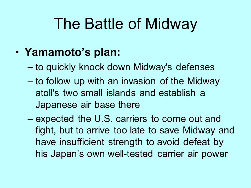 The Battle of Midway Yamamoto's plan: –to quickly knock down Midway s defenses –to follow up with an invasion of the Midway atoll s two small islands and establish a Japanese air base there –expected the U.S.