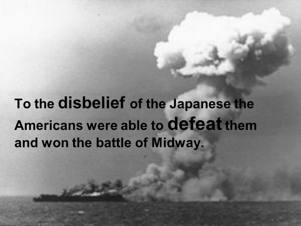 To the disbelief of the Japanese the Americans were able to defeat them and won the battle of Midway.