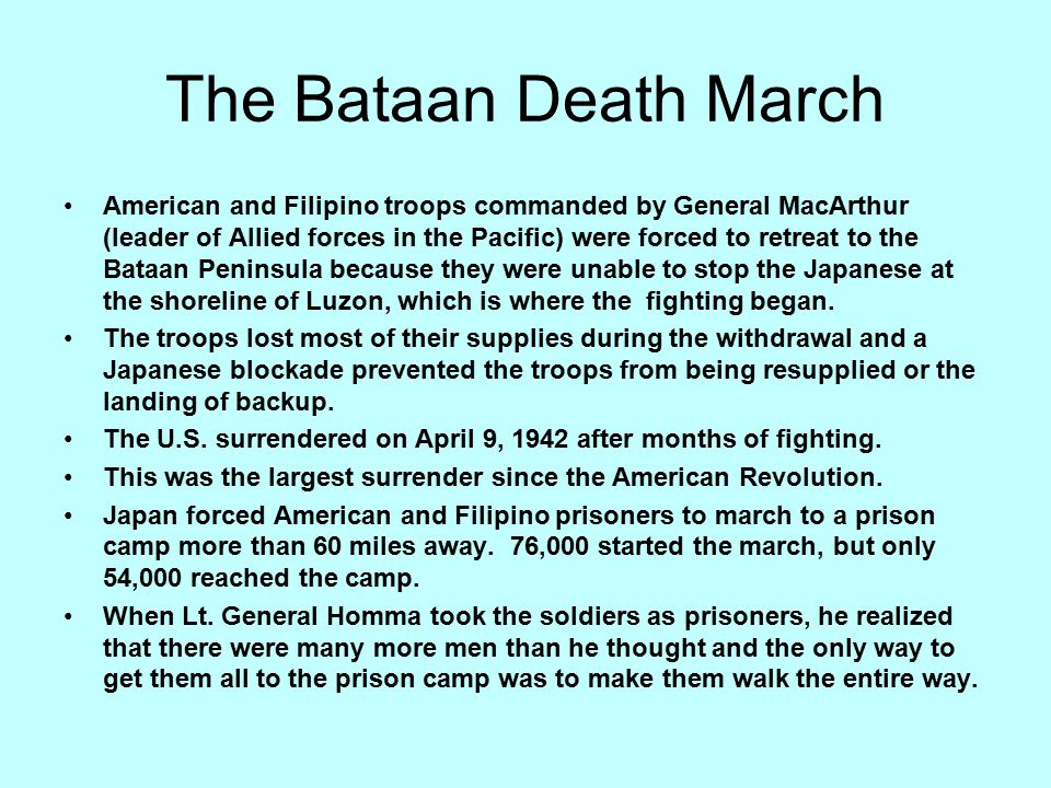 The Bataan Death March American and Filipino troops commanded by General MacArthur (leader of Allied forces in the Pacific) were forced to retreat to the Bataan Peninsula because they were unable to stop the Japanese at the shoreline of Luzon, which is where the fighting began.