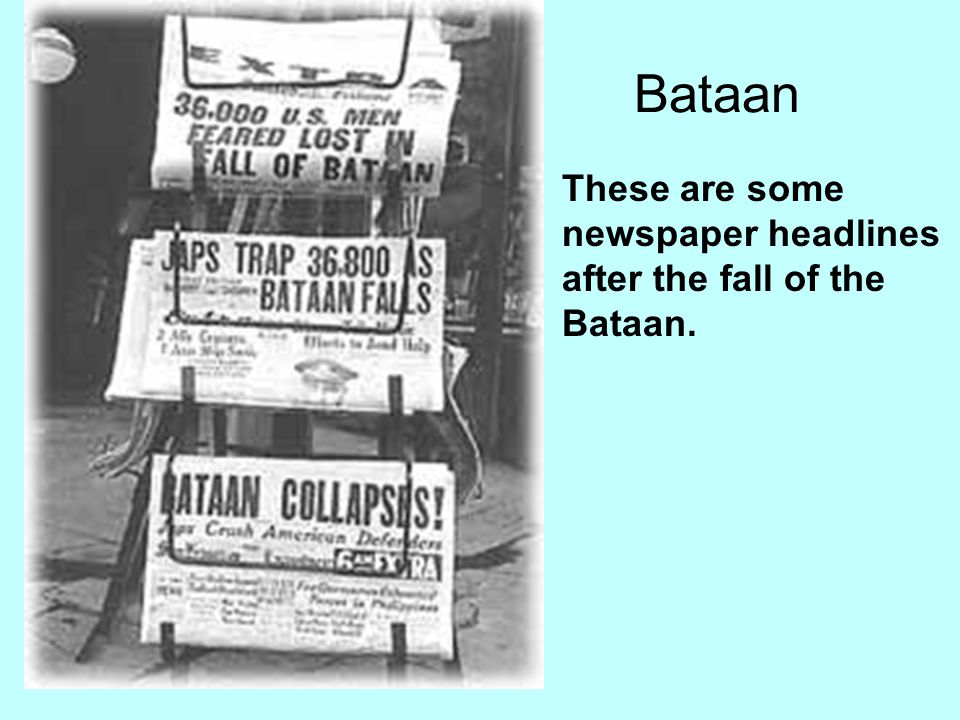 Bataan These are some newspaper headlines after the fall of the Bataan.