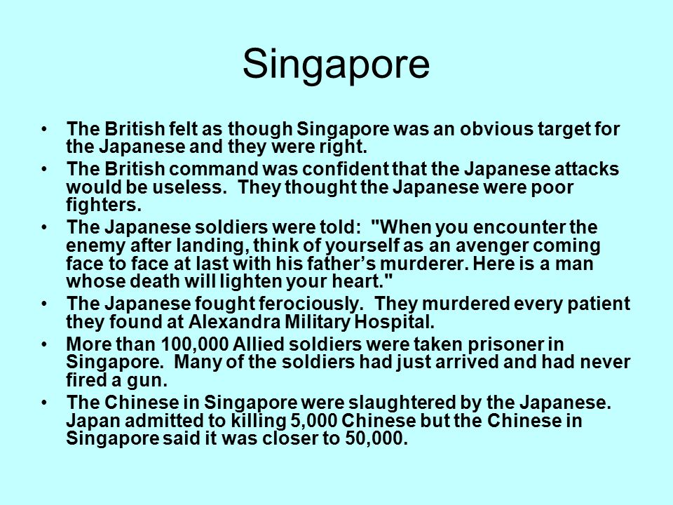 Singapore The British felt as though Singapore was an obvious target for the Japanese and they were right.