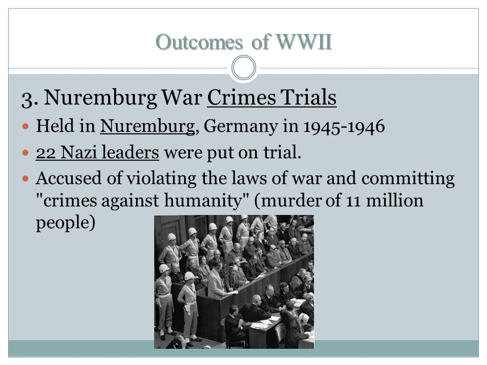 3. Nuremburg War Crimes Trials Held in Nuremburg, Germany in 1945-1946 22 Nazi leaders were put on trial. Accused of violating the laws of war and com