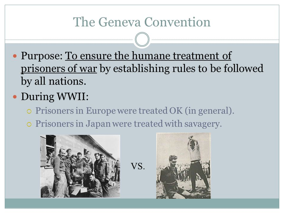The Geneva Convention Purpose: To ensure the humane treatment of prisoners of war by establishing rules to be followed by all nations.