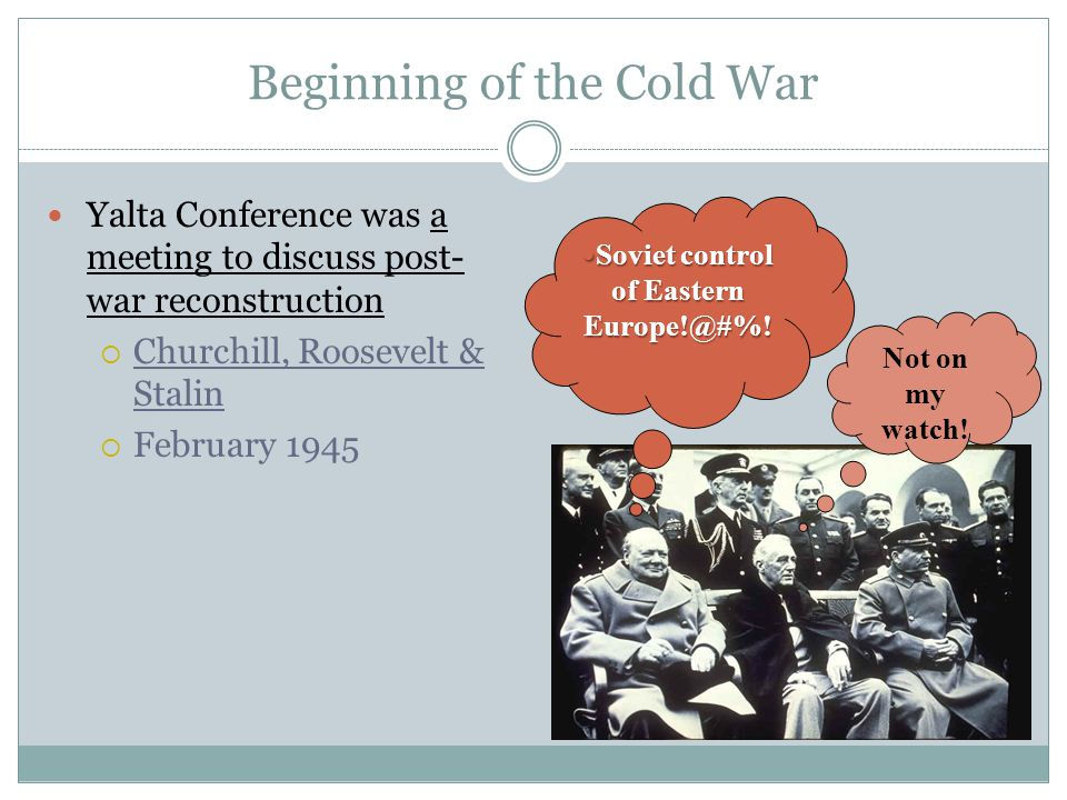 Beginning of the Cold War Yalta Conference was a meeting to discuss post- war reconstruction  Churchill, Roosevelt & Stalin  February 1945 Soviet co
