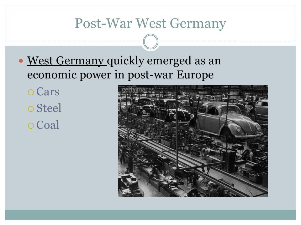Post-War West Germany West Germany quickly emerged as an economic power in post-war Europe  Cars  Steel  Coal