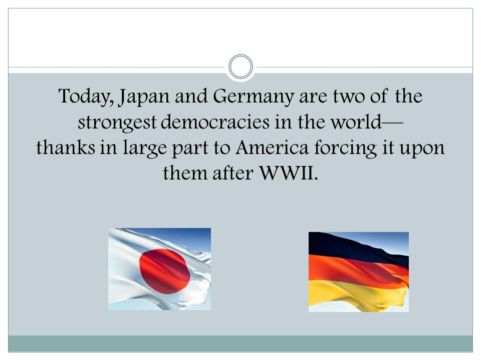 Today, Japan and Germany are two of the strongest democracies in the world— thanks in large part to America forcing it upon them after WWII.