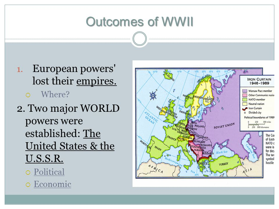 Outcomes of WWII 1. European powers' lost their empires.  Where? 2. Two major WORLD powers were established: The United States & the U.S.S.R.  Polit