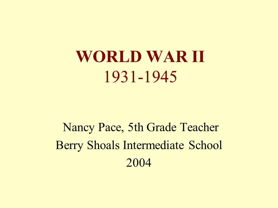 WORLD WAR II 1931-1945 Nancy Pace, 5th Grade Teacher Berry Shoals Intermediate School 2004