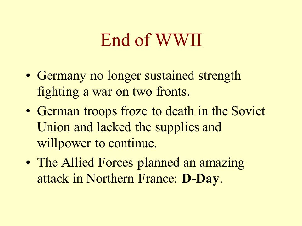 End of WWII Germany no longer sustained strength fighting a war on two fronts.