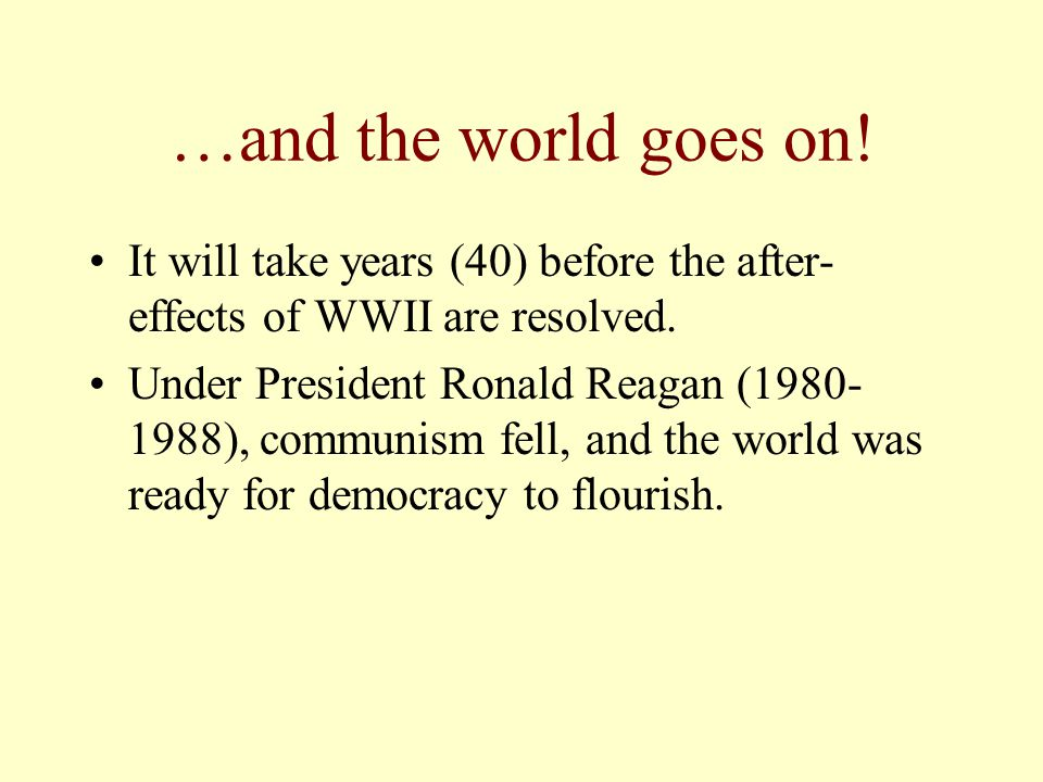 …and the world goes on. It will take years (40) before the after- effects of WWII are resolved.