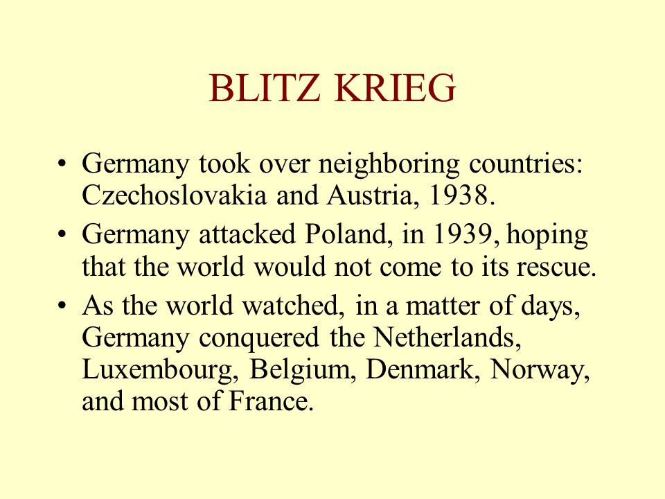 BLITZ KRIEG Germany took over neighboring countries: Czechoslovakia and Austria, 1938.