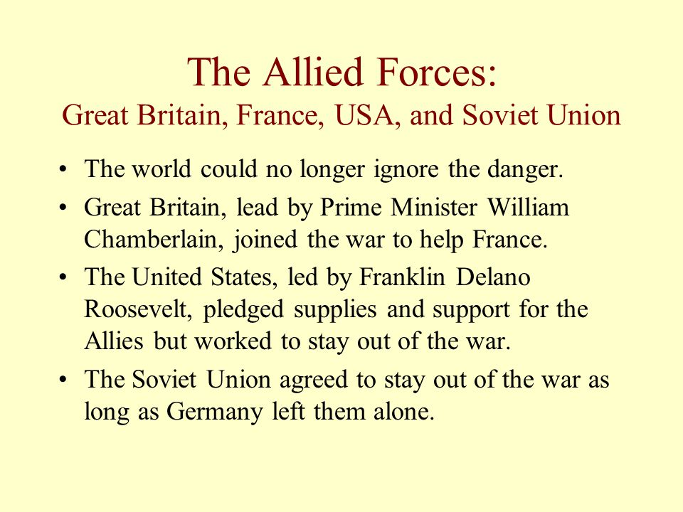 The Allied Forces: Great Britain, France, USA, and Soviet Union The world could no longer ignore the danger.
