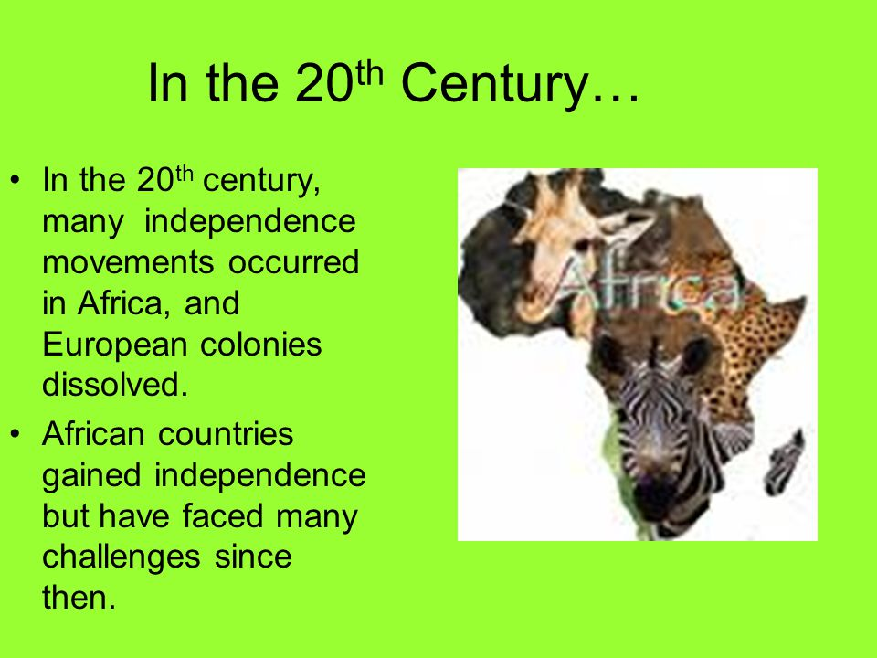 In the 20 th Century… In the 20 th century, many independence movements occurred in Africa, and European colonies dissolved.