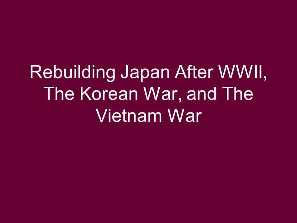 Rebuilding Japan After WWII, The Korean War, and The Vietnam War