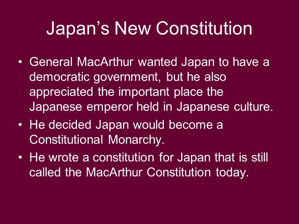 Japan's New Constitution General MacArthur wanted Japan to have a democratic government, but he also appreciated the important place the Japanese empe