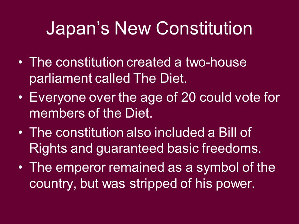 Japan's New Constitution The constitution created a two-house parliament called The Diet. Everyone over the age of 20 could vote for members of the Di